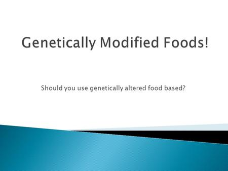 Should you use genetically altered food based?.  Genetically modified foods are when scientists insert genes into food sources to alter the DNA and produce.