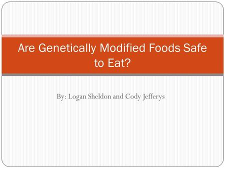 By: Logan Sheldon and Cody Jefferys Are Genetically Modified Foods Safe to Eat?