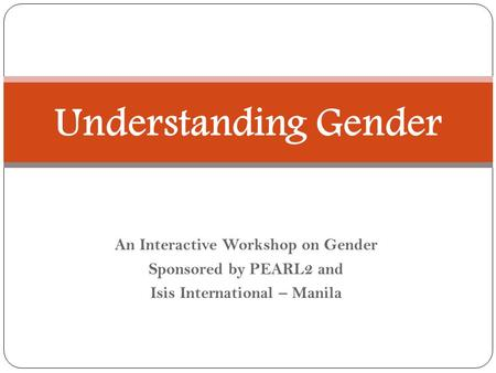 An Interactive Workshop on Gender Sponsored by PEARL2 and Isis International – Manila Understanding Gender.