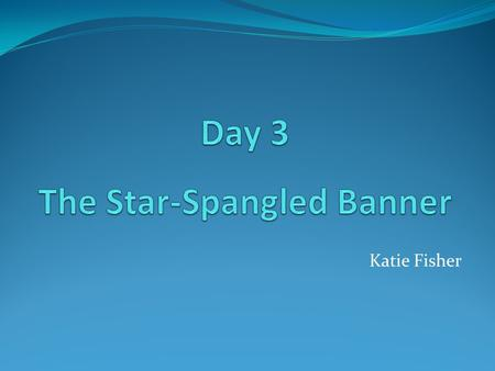 Katie Fisher. The Star –Spangled Banner Illustrated By: Peter Spier.