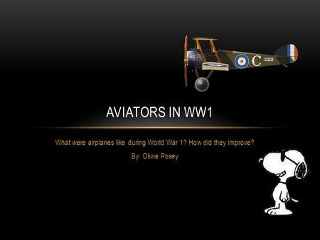 What were airplanes like during World War 1? How did they improve? By: Olivia Posey AVIATORS IN WW1.
