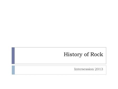 History of Rock Intersession 2013. The Beginning  Rock and Roll is rock music in its earliest form.  Rock and Roll is a combination of blues, country,
