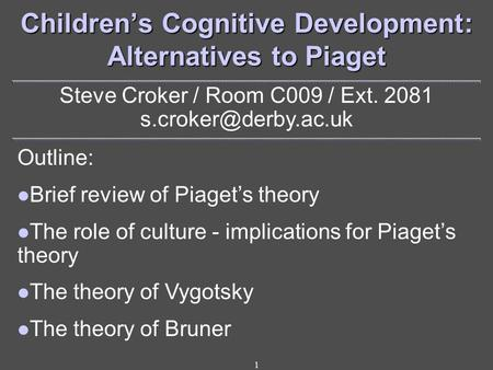 1 Children's Cognitive Development: Alternatives to Piaget Steve Croker / Room C009 / Ext. 2081 Outline: Brief review of Piaget's.