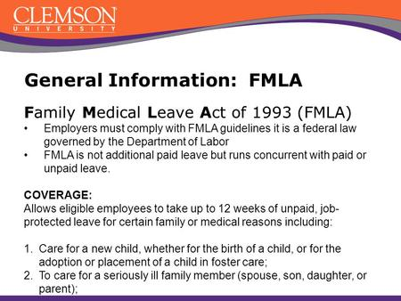 Family Medical Leave Act of 1993 (FMLA) Employers must comply with FMLA guidelines it is a federal law governed by the Department of Labor FMLA is not.