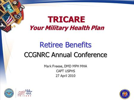 TRICARE Your Military Health Plan Retiree Benefits CCGNRC Annual Conference Mark Freese, DMD MPH MHA CAPT USPHS 27 April 2010.