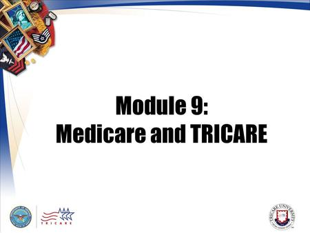 Module 9: Medicare and TRICARE. 2 Module Objectives After this module, you should be able to: Describe the TRICARE for Life benefit Explain how TRICARE.