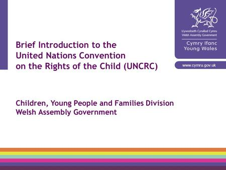 Brief Introduction to the United Nations Convention on the Rights of the Child (UNCRC) Children, Young People and Families Division Welsh Assembly Government.
