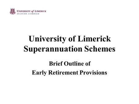 University of Limerick Superannuation Schemes Brief Outline of Early Retirement Provisions.
