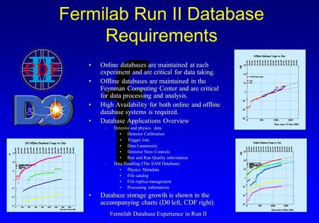 F Fermilab Database Experience in Run II Fermilab Run II Database Requirements Online databases are maintained at each experiment and are critical for.