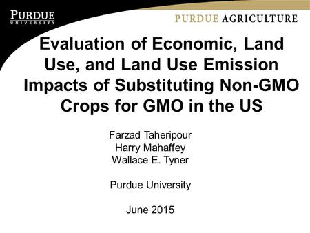 Evaluation of Economic, Land Use, and Land Use Emission Impacts of Substituting Non-GMO Crops for GMO in the US Farzad Taheripour Harry Mahaffey Wallace.
