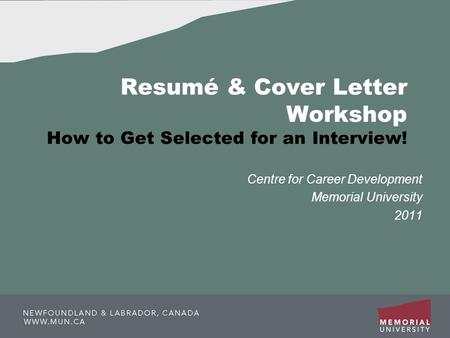 Resumé & Cover Letter Workshop How to Get Selected for an Interview! Centre for Career Development Memorial University 2011.