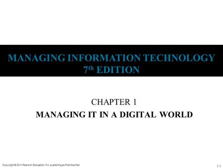 1-1 Copyright © 2011 Pearson Education, Inc. publishing as Prentice Hall MANAGING INFORMATION TECHNOLOGY 7 th EDITION CHAPTER 1 MANAGING IT IN A DIGITAL.