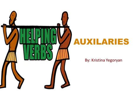 AUXILARIES By: Kristina Yegoryan. WHAT IS AN AUXILIARY? Auxiliaries are verbs that are used with other verbs to make meaningful sentences. They are also.