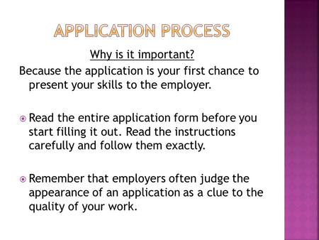 Why is it important? Because the application is your first chance to present your skills to the employer.  Read the entire application form before you.