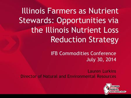 Illinois Farmers as Nutrient Stewards: Opportunities via the Illinois Nutrient Loss Reduction Strategy IFB Commodities Conference July 30, 2014 Lauren.