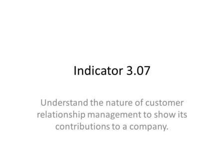 Indicator 3.07 Understand the nature of customer relationship management to show its contributions to a company.