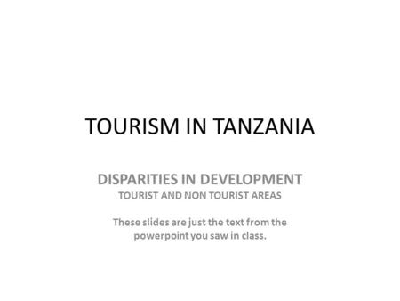 TOURISM IN TANZANIA DISPARITIES IN DEVELOPMENT TOURIST AND NON TOURIST AREAS These slides are just the text from the powerpoint you saw in class.