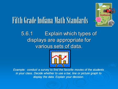 Fifth Grade Indiana Math Standards 5.6.1Explain which types of displays are appropriate for various sets of data. Example: conduct a survey to find the.