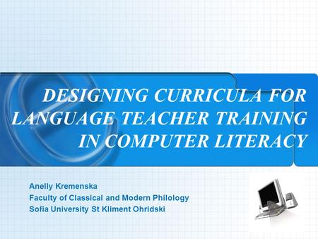 DESIGNING CURRICULA FOR LANGUAGE TEACHER TRAINING IN COMPUTER LITERACY Аnelly Kremenska Faculty of Classical and Modern Philology Sofia University St Kliment.