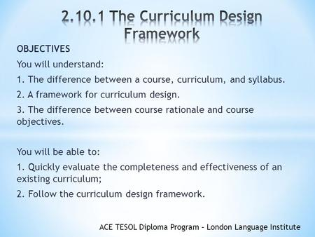 ACE TESOL Diploma Program – London Language Institute OBJECTIVES You will understand: 1. The difference between a course, curriculum, and syllabus. 2.