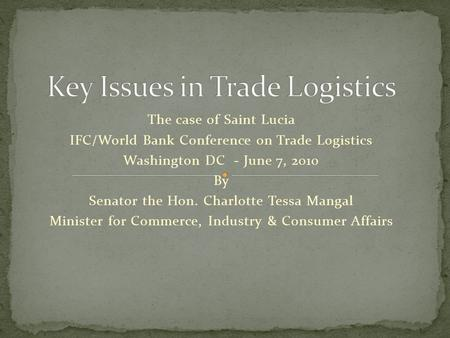 The case of Saint Lucia IFC/World Bank Conference on Trade Logistics Washington DC - June 7, 2010 By Senator the Hon. Charlotte Tessa Mangal Minister for.