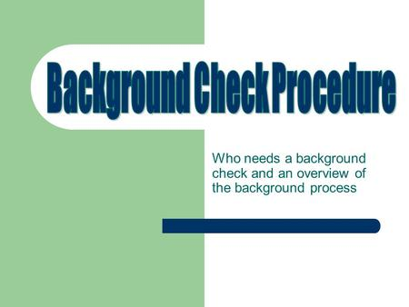 Who needs a background check and an overview of the background process.