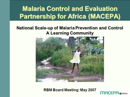 Malaria Control and Evaluation Partnership for Africa (MACEPA) National Scale-up of Malaria Prevention and Control A Learning Community RBM Board Meeting: