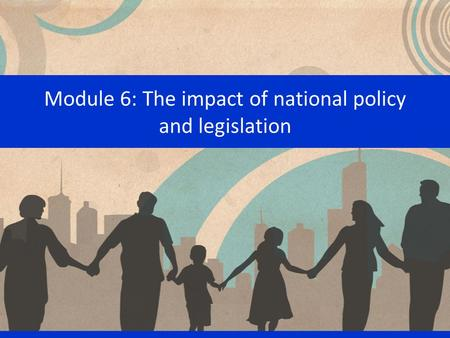 Module 6: The impact of national policy and legislation