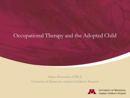 Occupational Therapy and the Adopted Child Megan Bresnahan, OTR/L University of Minnesota Amplatz Children's Hospital.
