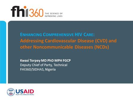 E NHANCING C OMPREHENSIVE HIV C ARE : Addressing Cardiovascular Disease (CVD) and other Noncommunicable Diseases (NCDs) Kwasi Torpey MD PhD MPH FGCP Deputy.