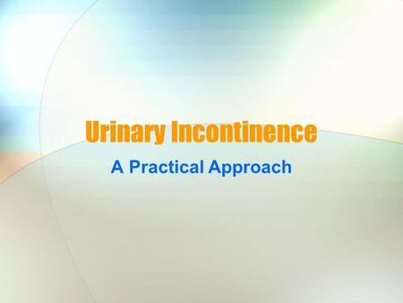 Urinary Incontinence A Practical Approach What is urinary incontinence? Involuntary loss of urine.
