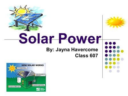 "Solar Power By: Jayna Havercome Class 607. What is Solar Power ""Solar"" is the Latin word for ""sun"" – and it is a very powerful source of energy. Solar."