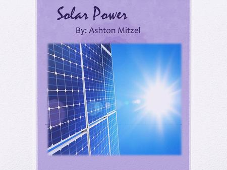 Solar Power By: Ashton Mitzel. History  1876  founded that when selenium is exposed to light it creates electricity, without using any heat or movement.