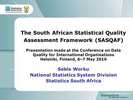1 The South African Statistical Quality Assessment Framework (SASQAF) Presentation made at the Conference on Data Quality for International Organisations.
