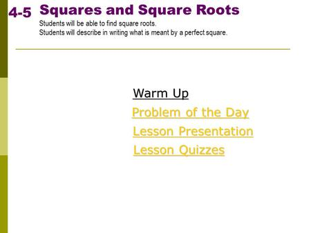 Squares and Square Roots Students will be able to find square roots. Students will describe in writing what is meant by a perfect square. 4-5 Warm Up Warm.