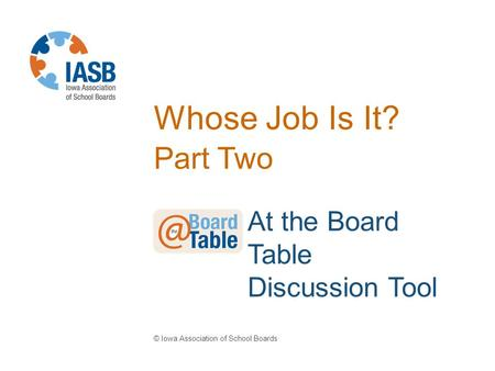 Whose Job Is It? Part Two © Iowa Association of School Boards At the Board Table Discussion Tool.
