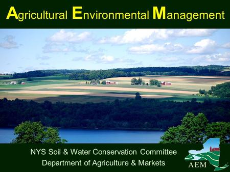A gricultural E nvironmental M anagement NYS Soil & Water Conservation Committee Department of Agriculture & Markets A E MA E M.
