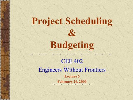 Project Scheduling & Budgeting CEE 402 Engineers Without Frontiers Lecture 6 February 26, 2003.