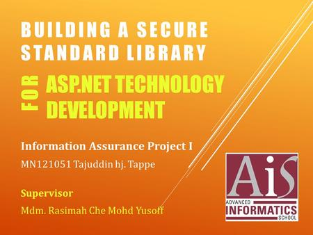 BUILDING A SECURE STANDARD LIBRARY Information Assurance Project I MN121051 Tajuddin hj. Tappe Supervisor Mdm. Rasimah Che Mohd Yusoff ASP.NET TECHNOLOGY.