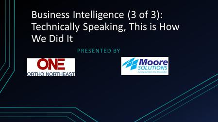 Business Intelligence (3 of 3): Technically Speaking, This is How We Did It PRESENTED BY.