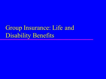 Group Insurance: Life and Disability Benefits. A. Characteristics of Group Insurance u Definition: an arrangement under which employer makes benefits.