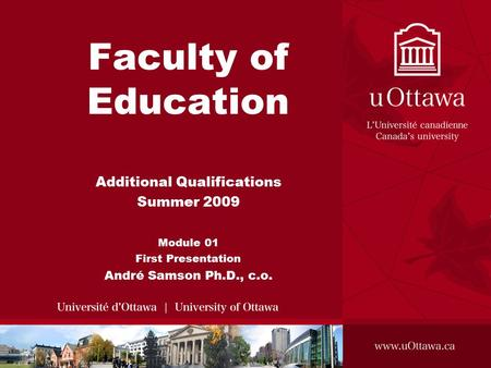 Faculty of Education Additional Qualifications Summer 2009 Module 01 First Presentation André Samson Ph.D., c.o.