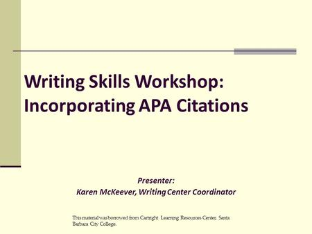 Writing Skills Workshop: Incorporating APA Citations Presenter: Karen McKeever, Writing Center Coordinator This material was borrowed from Cartright Learning.