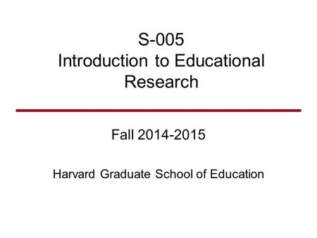 S-005 Introduction to Educational Research Fall 2014-2015 Harvard Graduate School of Education.