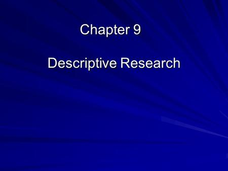 Chapter 9 Descriptive Research. Overview of Descriptive Research Focused towards the present –Gathering information and describing the current situation.