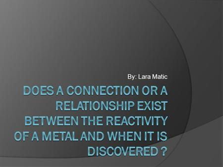 By: Lara Matic Does a connection or a relationship exist between the reactivity of a metal and when it is discovered ?
