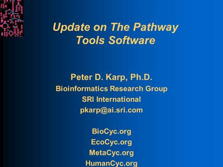Update on The Pathway Tools Software Peter D. Karp, Ph.D. Bioinformatics Research Group SRI International BioCyc.org EcoCyc.org MetaCyc.org.