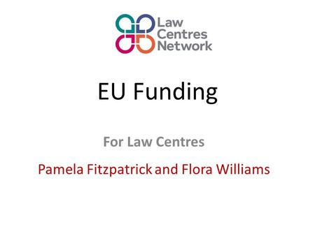 EU Funding For Law Centres Pamela Fitzpatrick and Flora Williams.