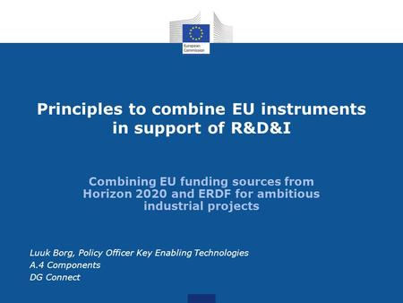 Combining EU funding sources from Horizon 2020 and ERDF for ambitious industrial projects Principles to combine EU instruments in support of R&D&I Luuk.