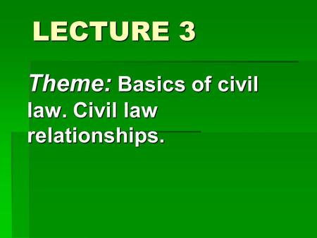 LECTURE 3 Theme: Basics of civil law. Civil law relationships.